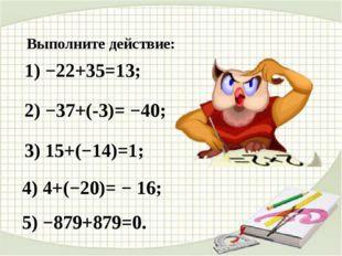 Выполните действие: 1) −22+35=13; 2) −37+(-3)= −40; 3) 15+(−14)=1; 4) 4+(−20)