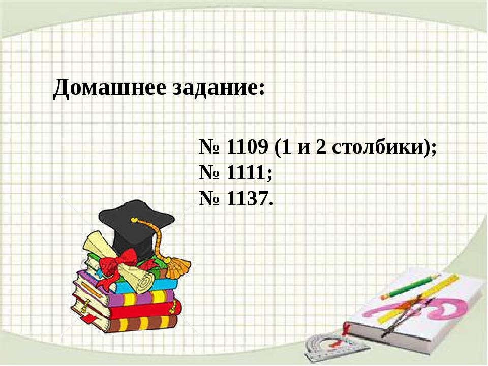Домашнее задание: № 1109 (1 и 2 столбики); № 1111; № 1137.