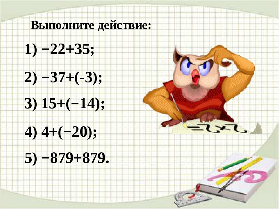 Выполните действие: 1) −22+35; 2) −37+(-3); 3) 15+(−14); 4) 4+(−20); 5) −879+...