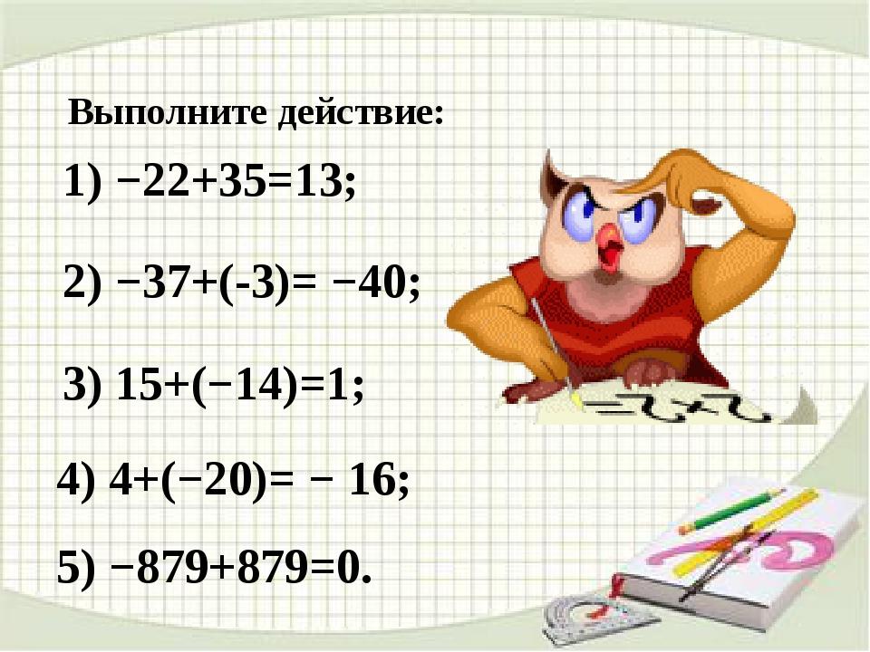 Выполните действие: 1) −22+35=13; 2) −37+(-3)= −40; 3) 15+(−14)=1; 4) 4+(−20)...