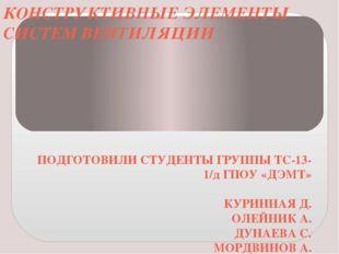 КОНСТРУКТИВНЫЕ ЭЛЕМЕНТЫ СИСТЕМ ВЕНТИЛЯЦИИ ПОДГОТОВИЛИ СТУДЕНТЫ ГРУППЫ ТС-13-1