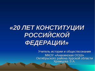 «20 ЛЕТ КОНСТИТУЦИИ РОССИЙСКОЙ ФЕДЕРАЦИИ» Учитель истории и обществознания МК