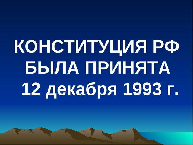 КОНСТИТУЦИЯ РФ БЫЛА ПРИНЯТА 12 декабря 1993 г.