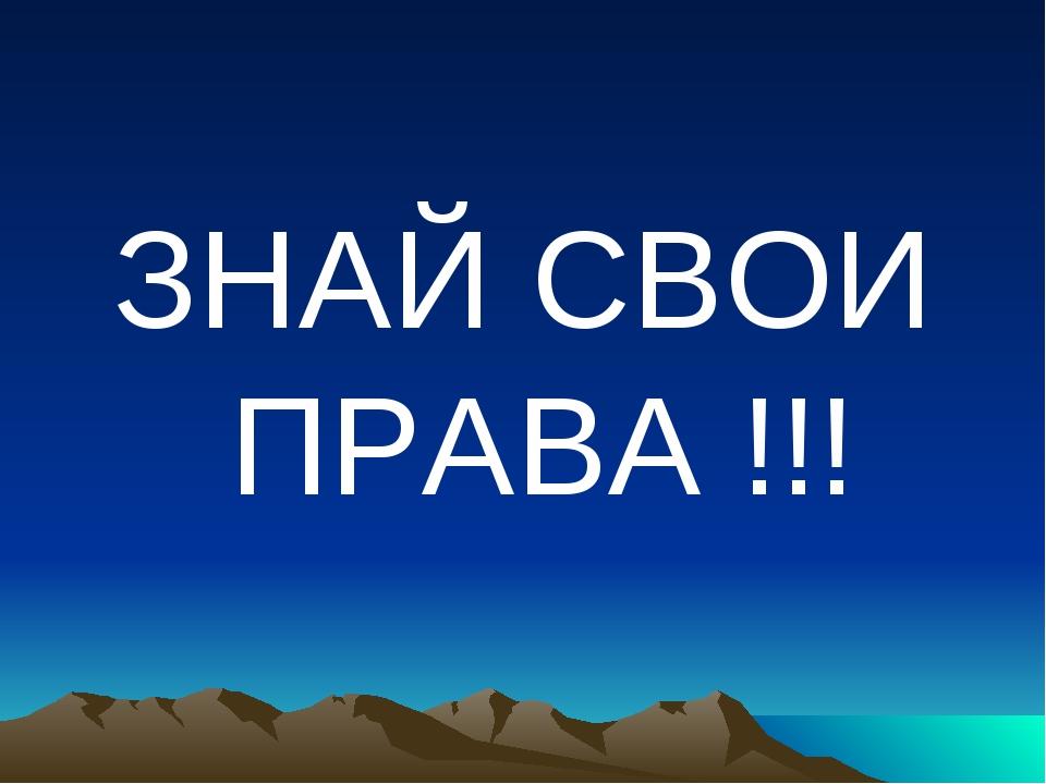 ЗНАЙ СВОИ ПРАВА !!!