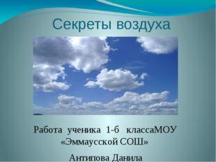 Секреты воздуха Работа ученика 1-б классаМОУ «Эммаусской СОШ» Антипова Данил