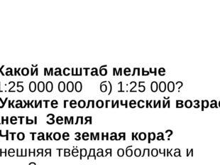 11.Какой масштаб мельче а) 1:25 000 000 б) 1:25 000? 12. Укажите геологическ