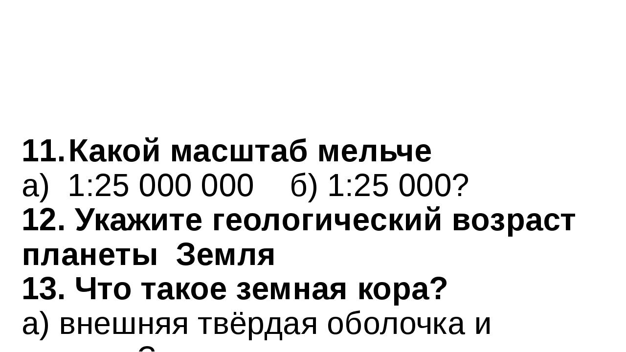 11.Какой масштаб мельче а) 1:25 000 000 б) 1:25 000? 12. Укажите геологическ...