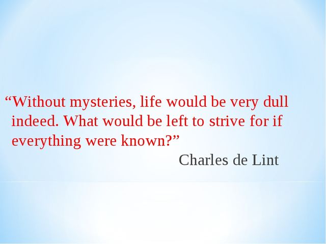 """Without mysteries, life would be very dull indeed. What would be left to st..."