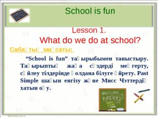 "School is fun Lesson 1. What do we do at school? Сабақтың мақсаты: 		""School"