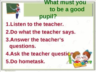 What must you do to be a good pupil? 1.Listen to the teacher. 2.Do what the