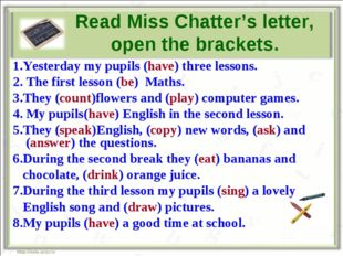 Read Miss Chatter's letter, open the brackets. 1.Yesterday my pupils (have) t