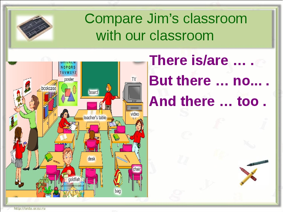 Compare Jim's classroom with our classroom There is/are … . But there … no.....