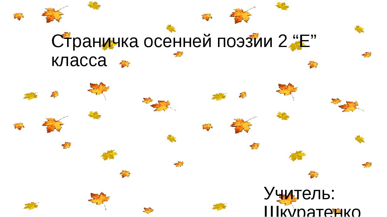 """Страничка осенней поэзии 2 """"Е"""" класса Учитель: Шкуратенко М. Ю. ГБОУ школа №417"""