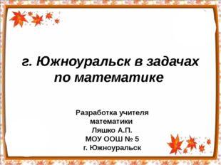 г. Южноуральск в задачах по математике Разработка учителя математики Ляшко А.
