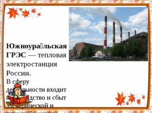 Южноура́льская ГРЭС— тепловая электростанция России. В сферу деятельности вх