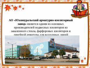 АО «Южноуральский арматурно-изоляторный завод»является одним из основных про