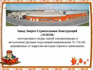 Завод Энерго-Строительных Конструкций «ЭСКОН» изготавливает опоры линий элект
