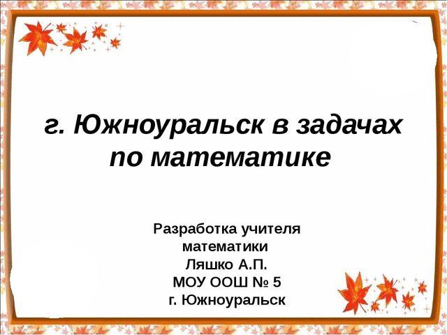 г. Южноуральск в задачах по математике Разработка учителя математики Ляшко А....