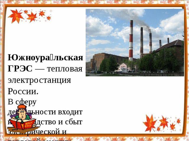 Южноура́льская ГРЭС— тепловая электростанция России. В сферу деятельности вх...
