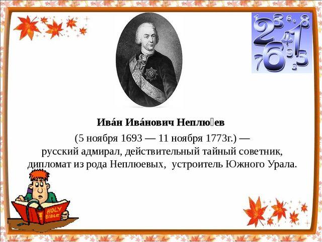 Ивáн Ивáнович Неплю́ев (5ноября 1693—11ноября1773г.)— русскийадмирал,...