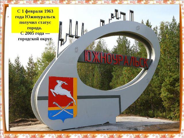 С 1 февраля 1963 года Южноуральск получил статус города. С 2005 года— город...