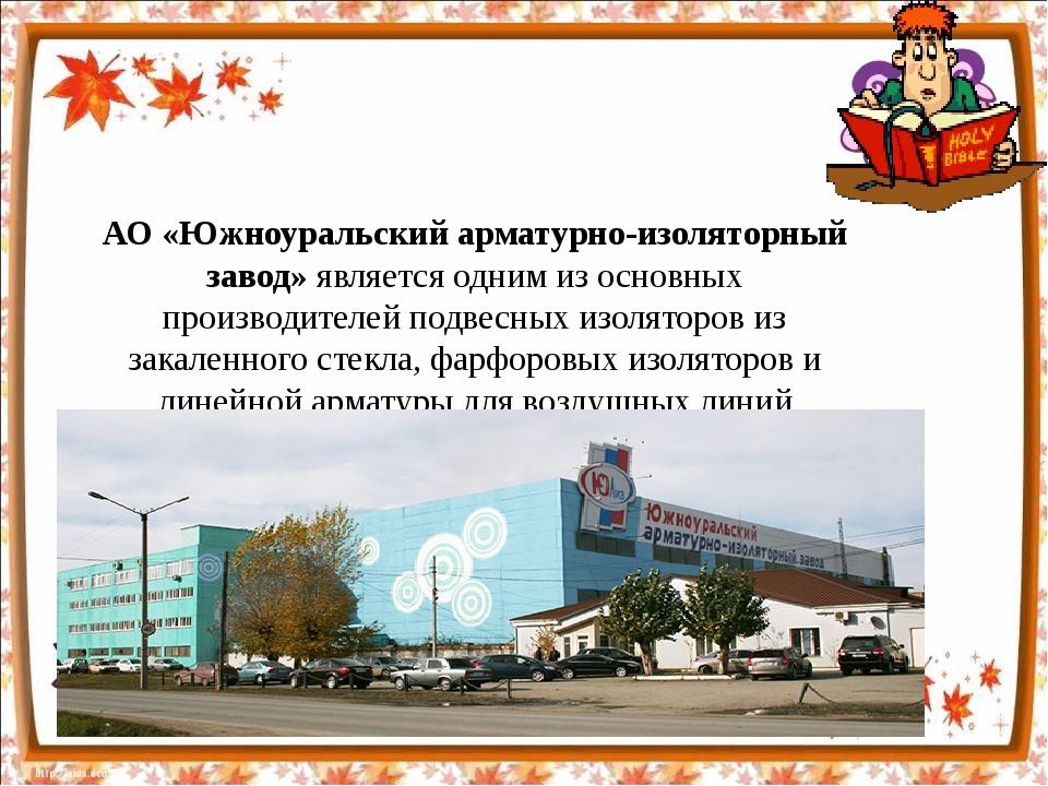 АО «Южноуральский арматурно-изоляторный завод»является одним из основных про...