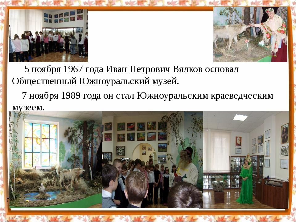 5 ноября 1967 года Иван Петрович Вялков основал Общественный Южноуральский м...