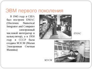 ЭВМ первого поколения В 1945 году в США был построен ENIAC (Electronic Numeri