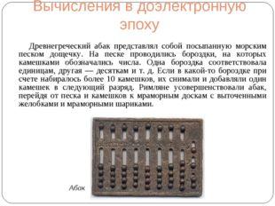 Вычисления в доэлектронную эпоху Древнегреческий абак представлял собой посып