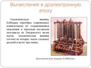 Вычисления в доэлектронную эпоху Аналитическую машину Бэббиджа (прообраз совр