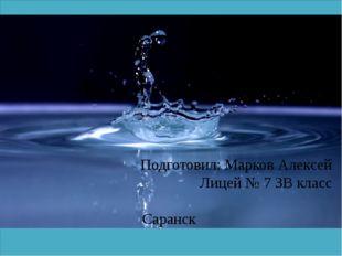 Доклад на тему «Вода и ее свойства» Подготовил: Марков Алексей Лицей № 7 3В