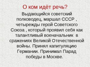 О ком идёт речь? Выдающийся советский полководец, маршал СССР , четырежды гер