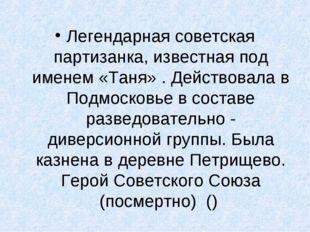 Легендарная советская партизанка, известная под именем «Таня» . Действовала в