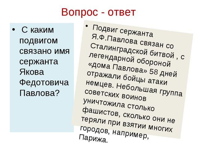 Вопрос - ответ С каким подвигом связано имя сержанта Якова Федотовича Павлова...