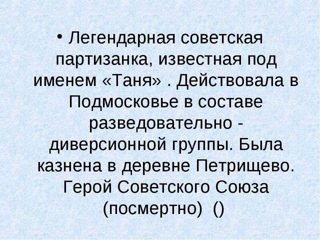 Легендарная советская партизанка, известная под именем «Таня» . Действовала в...