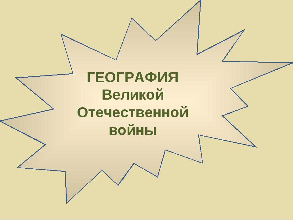 ГЕОГРАФИЯ Великой Отечественной войны