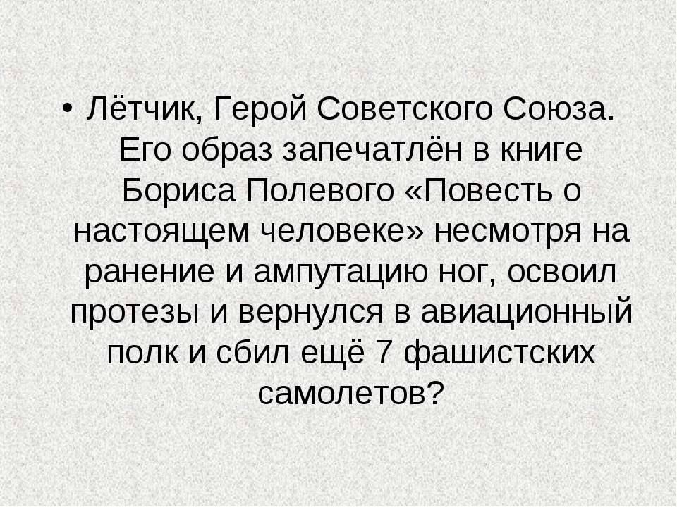 Лётчик, Герой Советского Союза. Его образ запечатлён в книге Бориса Полевого...