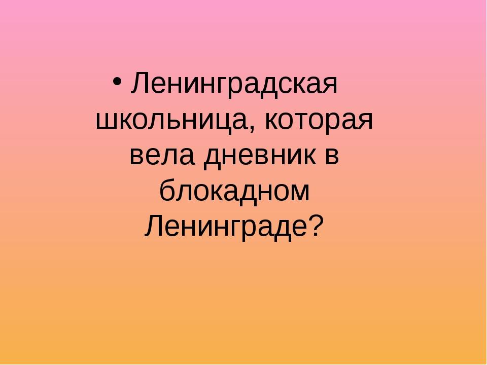 Ленинградская школьница, которая вела дневник в блокадном Ленинграде?