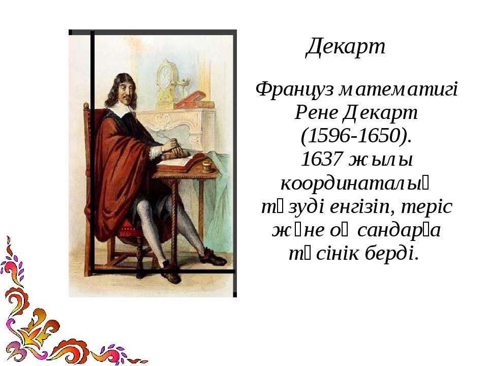 Декарт Француз математигі Рене Декарт (1596-1650). 1637 жылы координаталық тү...