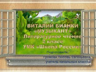 Подготовила: Громова Любовь Евгеньевна, учитель начальных классов