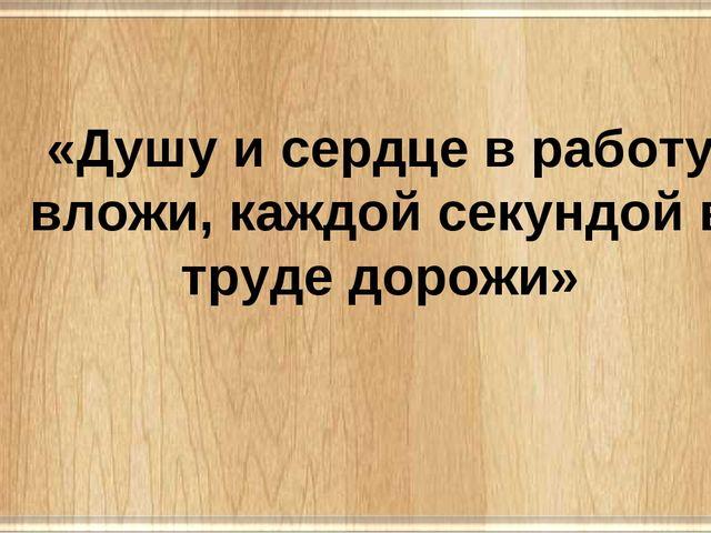 «Душу и сердце в работу вложи, каждой секундой в труде дорожи»