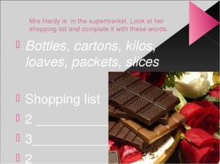 Mrs Hardy is in the supermarket. Look at her shopping list and complete it wi