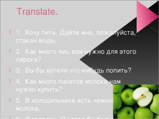 Translate. 1. Хочу пить. Дайте мне, пожалуйста, стакан воды. 2. Как много яиц