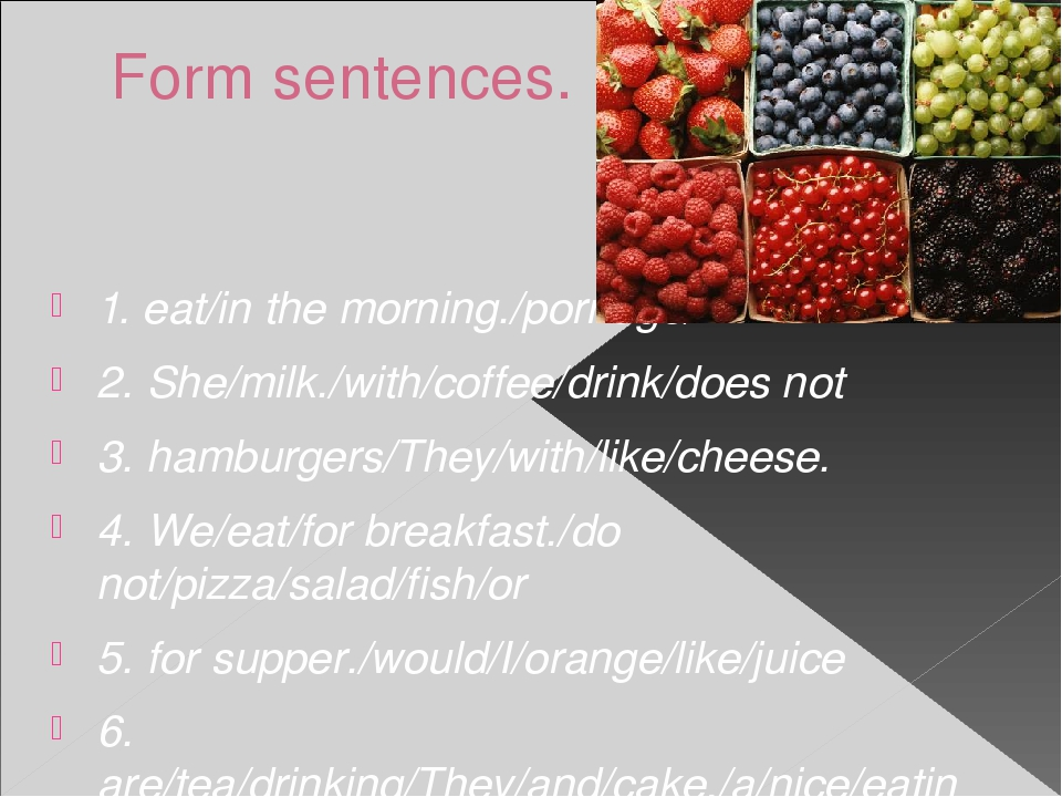 Form sentences. 1. eat/in the morning./porridge/I 2. She/milk./with/coffee/dr...