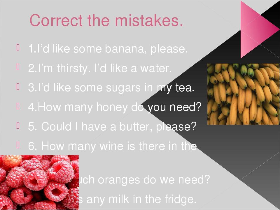Correct the mistakes. 1.I'd like some banana, please. 2.I'm thirsty. I'd like...