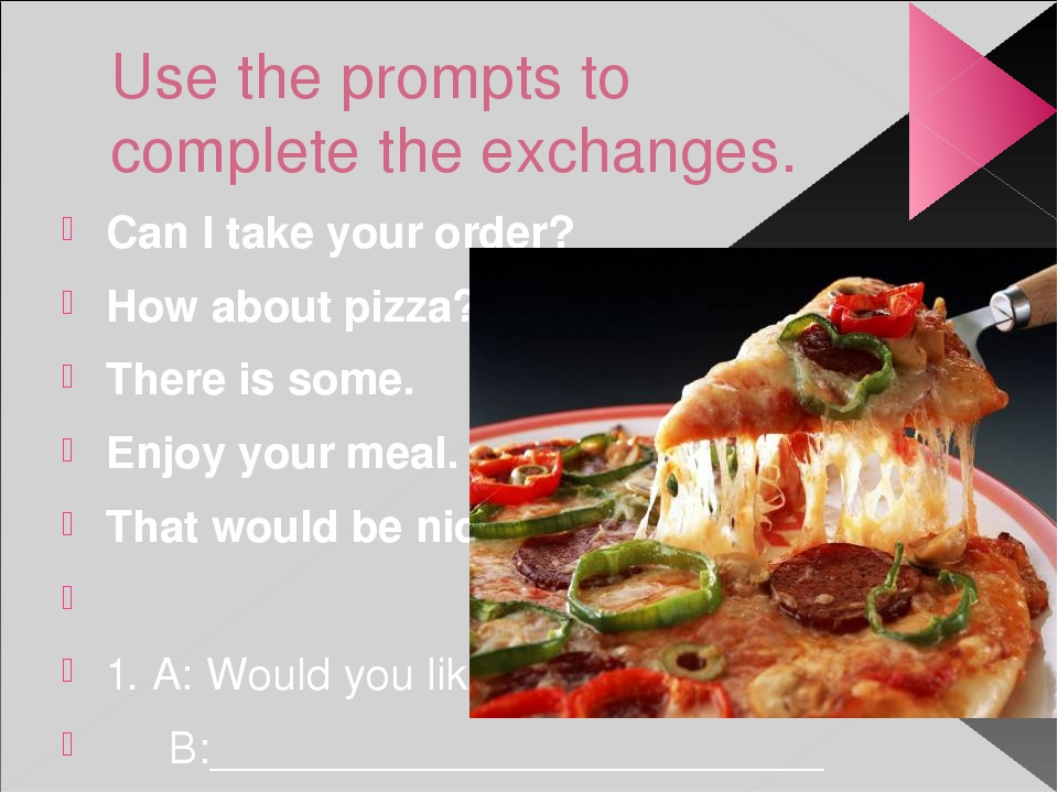 Use the prompts to complete the exchanges. Can I take your order? How about p...