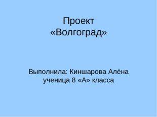 Проект «Волгоград» Выполнила: Киншарова Алёна ученица 8 «А» класса
