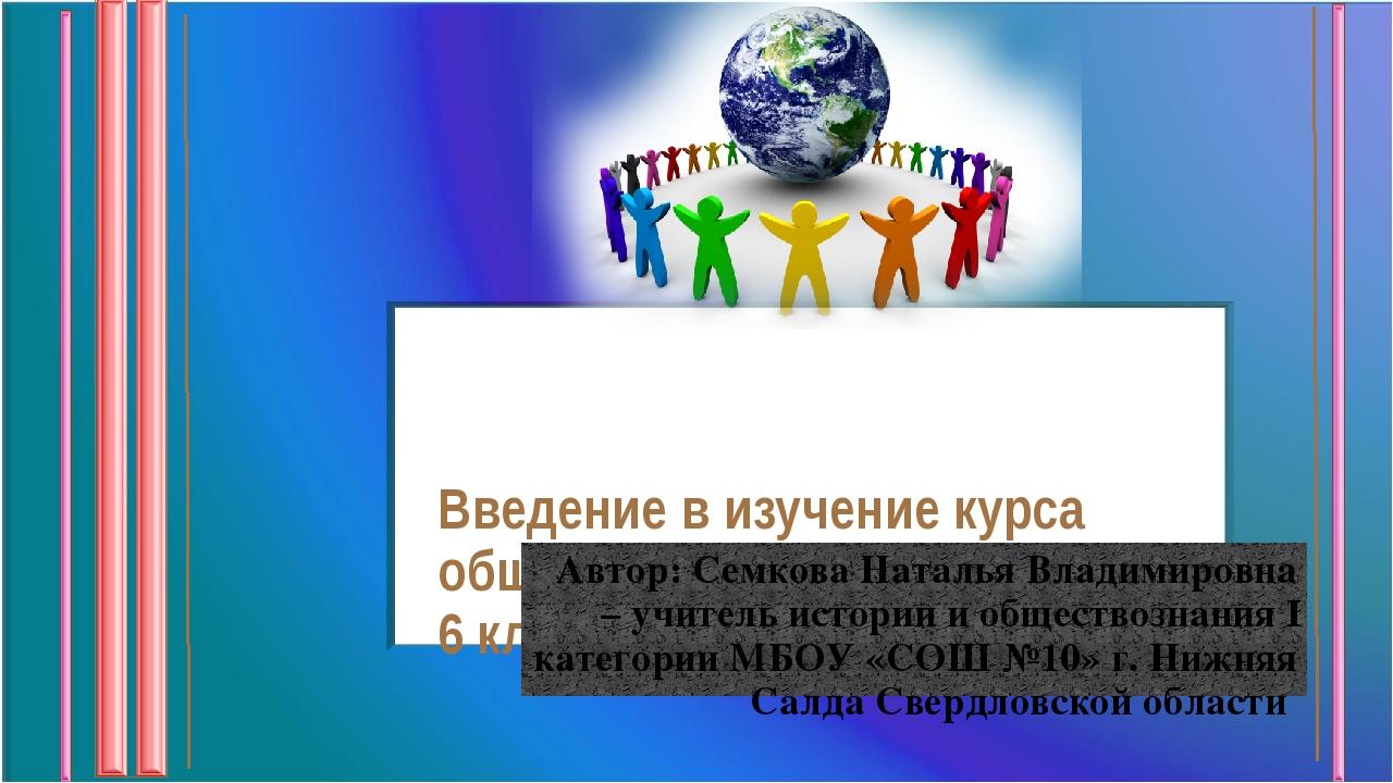 Введение в изучение курса обществознание 6 класс Автор: Семкова Наталья Влад...