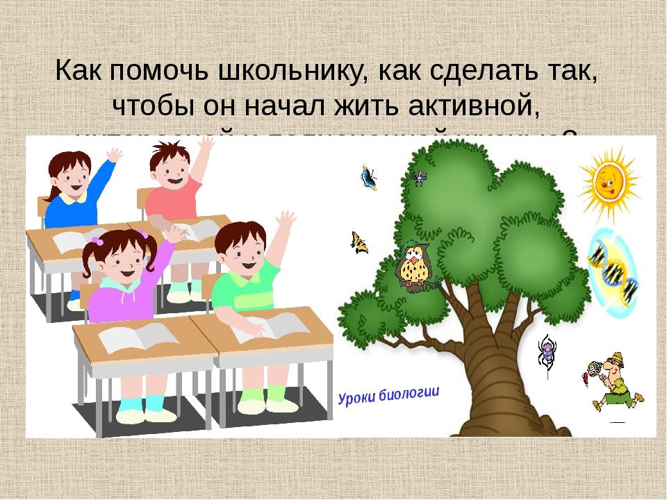 Как помочь школьнику, как сделать так, чтобы он начал жить активной, интересн...
