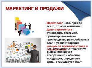 МАРКЕТИНГ И ПРОДАЖИ Маркетолог - это, прежде всего, стратег компании. Дело ма